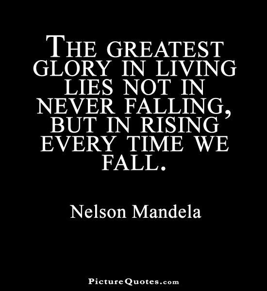 The Greatest Glory In Living Lies Not In Never Falling But In