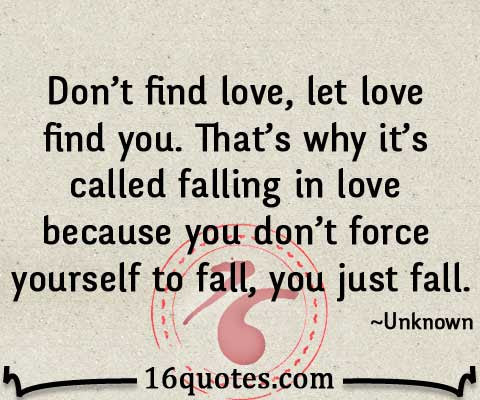 Dont Find Love Let Love Find You Thats Why Its Called Falling