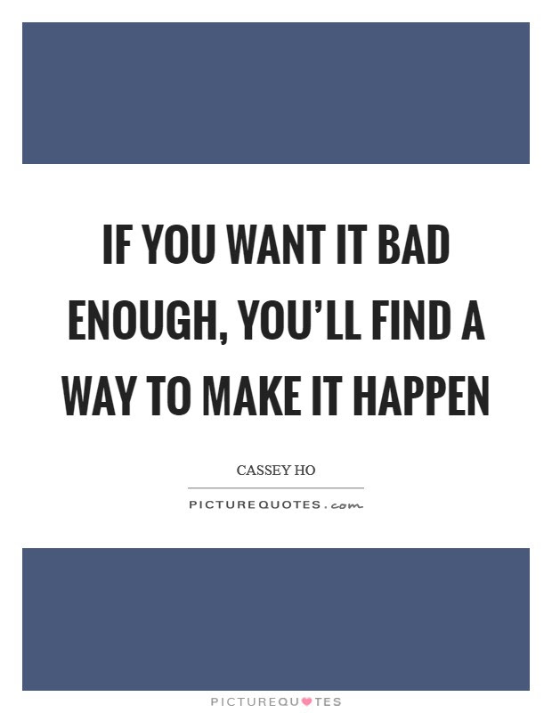 If You Want It Bad Enough Youll Find A Way To Make It Happen