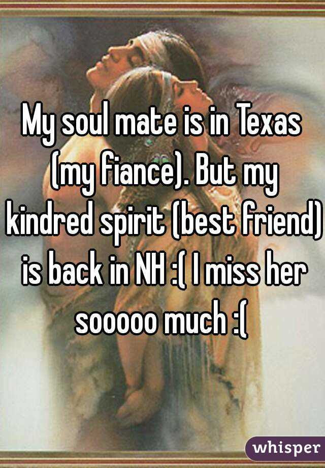 My Soul Mate Is In Texas My Fiance But My Kindred Spirit Best