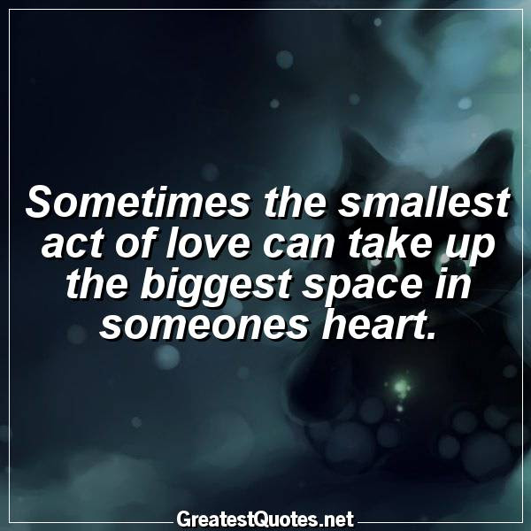 Sometimes The Smallest Act Of Love Can Take Up The Biggest Space In