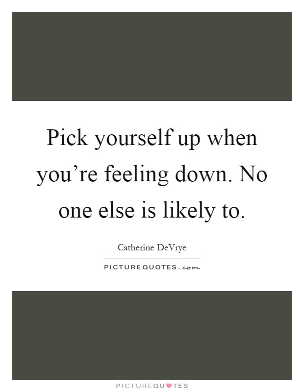 Pick Yourself Up When Youre Feeling Down No One Else Is Likely