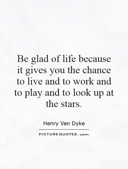 Be Glad Of Life Because It Gives You The Chance To Live And To