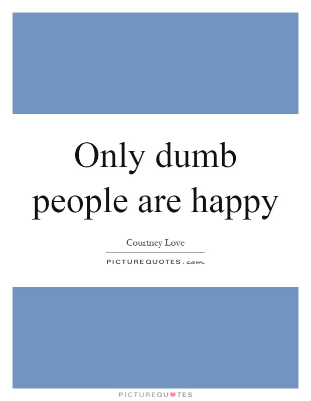 Only Dumb People Are Happy Picture Quotes