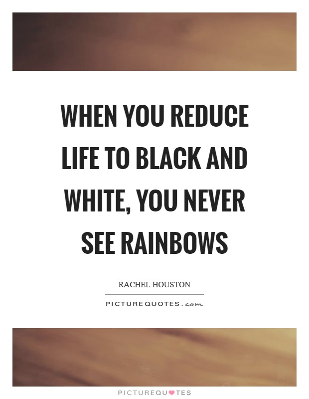 When You Reduce Life To Black And White You Never See Rainbows