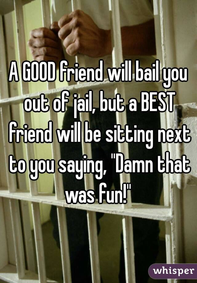 A Good Friend Will Bail You Out Of Jail But A Best Friend Will Be