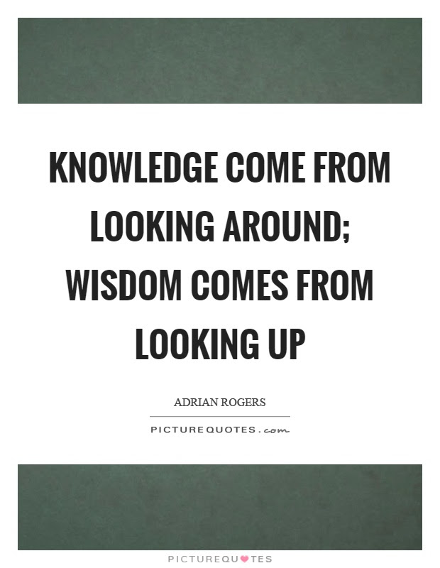 Knowledge Come From Looking Around Wisdom Comes From Looking Up