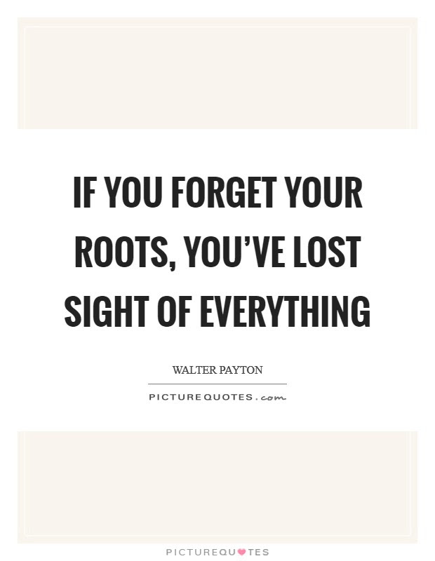 If You Forget Your Roots Youve Lost Sight Of Everything Picture