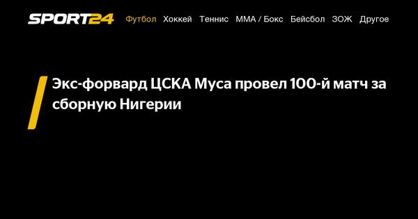 Экс-форвард ЦСКА Муса провел 100-й матч за сборную Нигерии - 7 сентября 2021