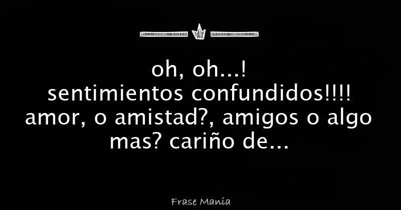Oh Oh Sentimientos Confundidos Amor O Amistad Amigos O
