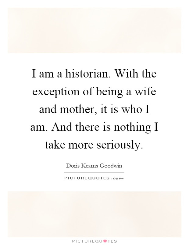 I Am A Historian With The Exception Of Being A Wife And Mother