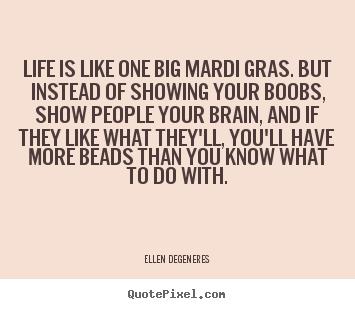 Ellen Degeneres Picture Quotes Life Is Like One Big Mardi Gras
