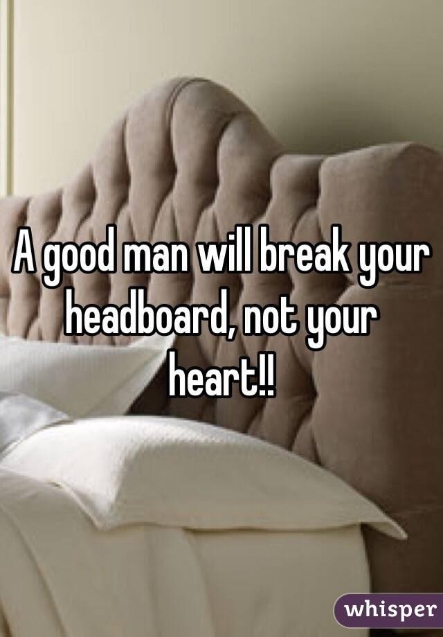 A Good Man Will Break Your Headboard Not Your Heart