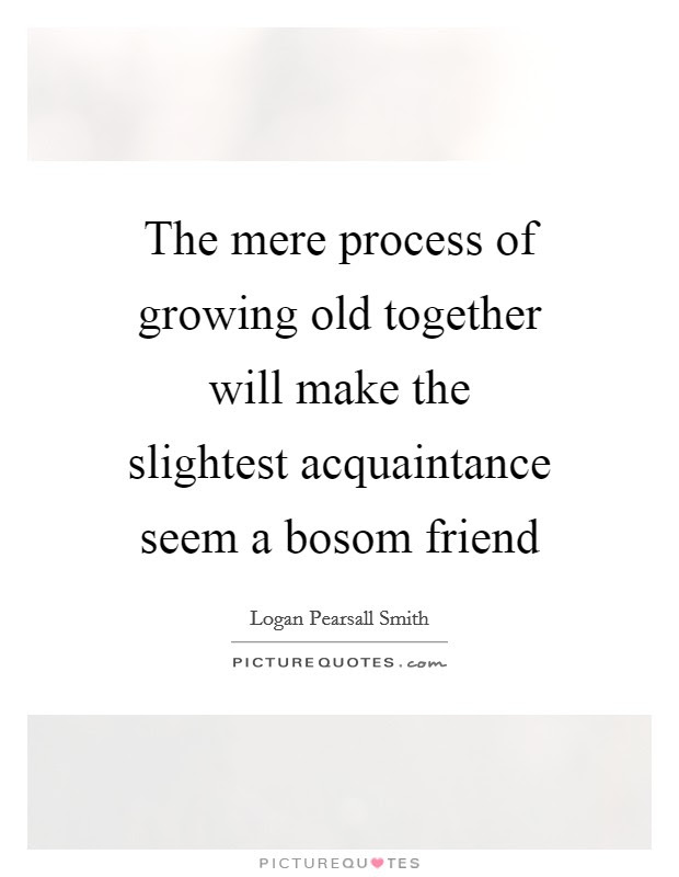 The Mere Process Of Growing Old Together Will Make The Slightest