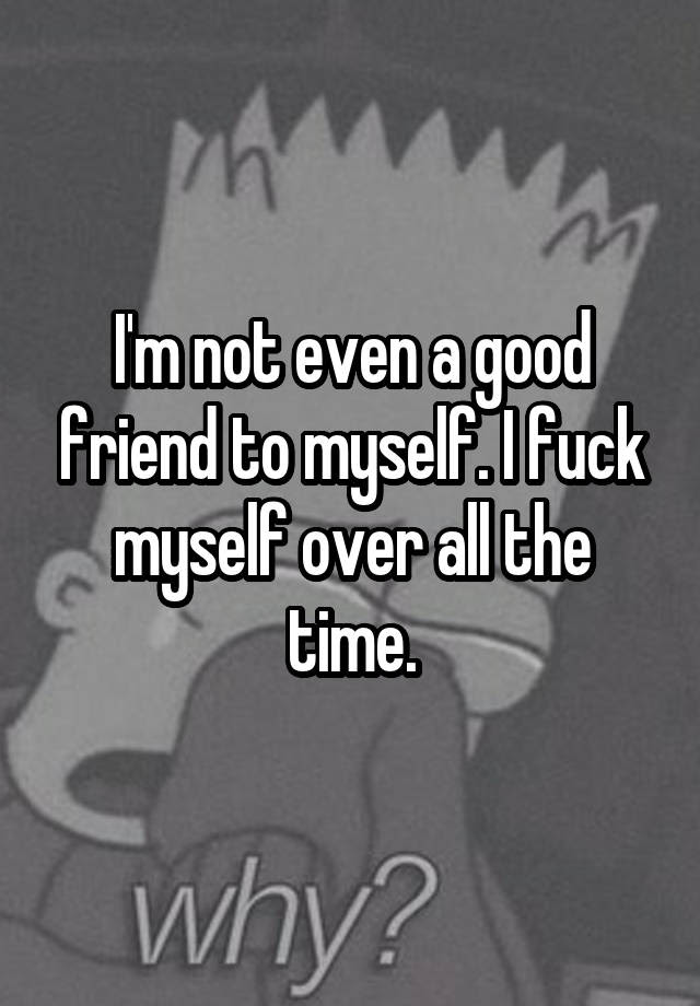 Im Not Even A Good Friend To Myself I Fuck Myself Over All The Time
