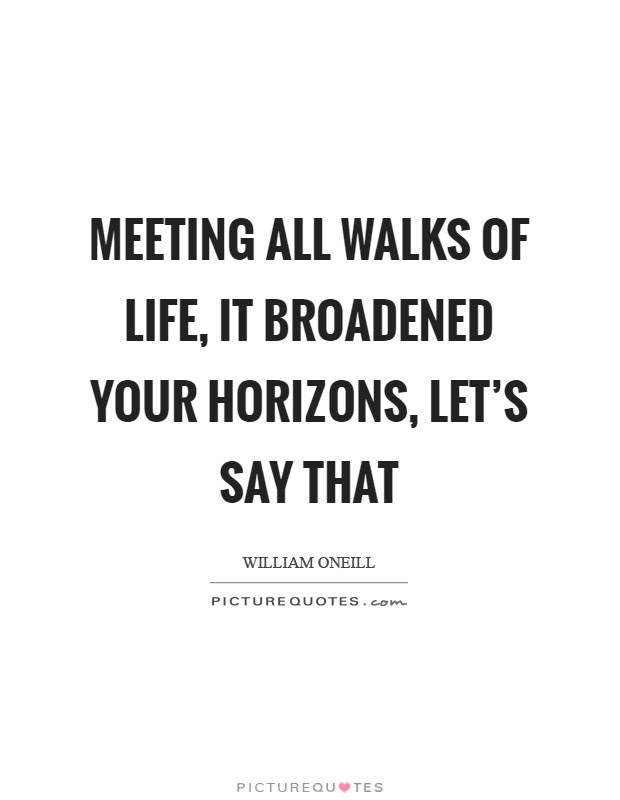 Meeting All Walks Of Life It Broadened Your Horizons Lets Say
