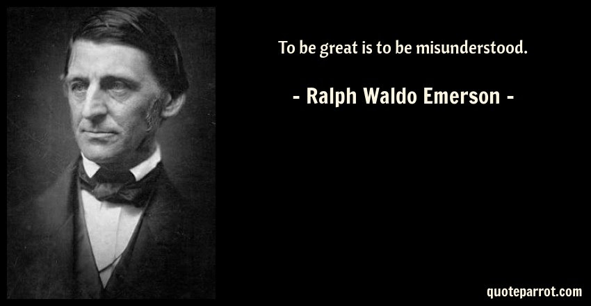 To Be Great Is To Be Misunderstood By Ralph Waldo Emerson Quoteparrot
