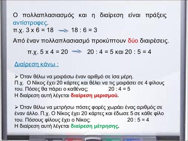 Ο πολλαπλασιασμός και η διαίρεση είναι πράξεις αντίστροφες. π.χ. 3 x 6 = 18 18 : 6 = 3 Από έναν πολλαπλασιασμό προκύπτουν ...