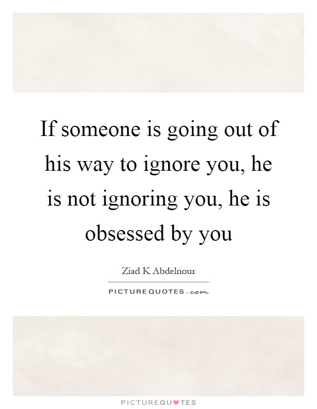 If Someone Is Going Out Of His Way To Ignore You He Is Not
