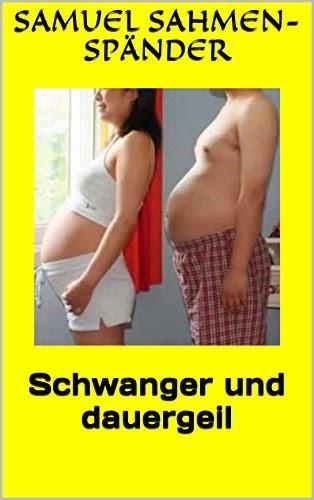 schwanger und dauergeil