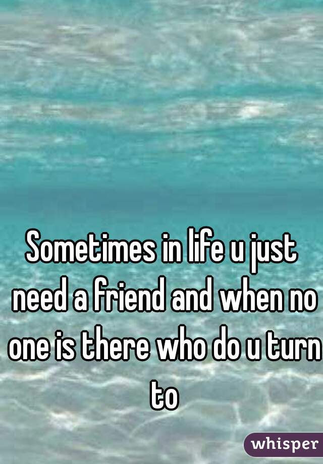 Sometimes In Life U Just Need A Friend And When No One Is There Who Do