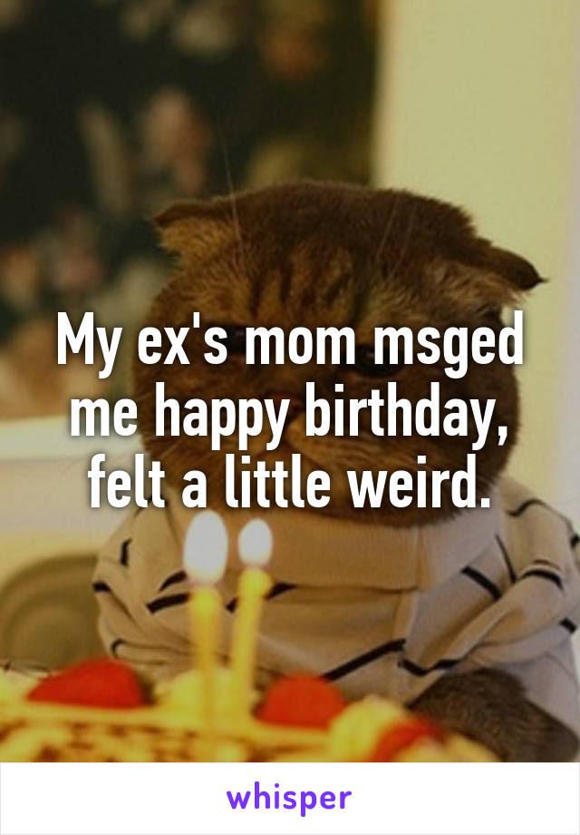 My Exs Mom Msged Me Happy Birthday Felt A Little Weird