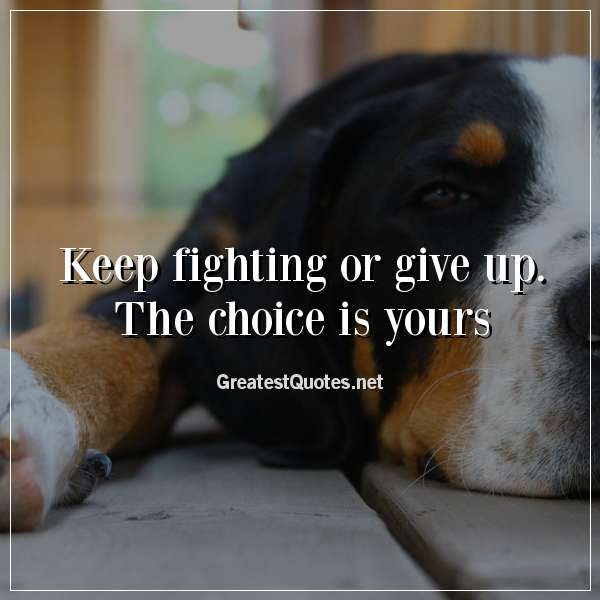 Keep Fighting Or Give Up The Choice Is Yours Free Life Quotes