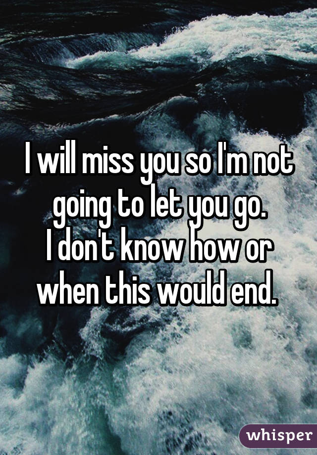 I Will Miss You So Im Not Going To Let You Go I Dont