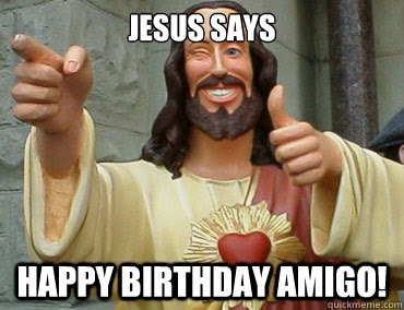 Jesus Says Happy Birthday Amigo Buddy Christ Quickmeme