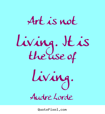 Audre Lorde Picture Quotes Art Is Not Living It Is The Use Of
