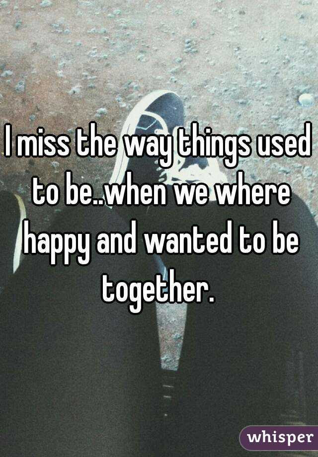 I Miss The Way Things Used To Bewhen We Where Happy And Wanted To Be