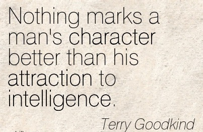Nothing Marks A Mans Character Better Than His Attraction To