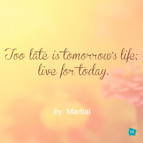 Martial Quote Tomorrow Quote Too Late Is Tomorrows Life Live