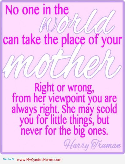 No One In The World Can Take The Place Of Your Mother Right Or