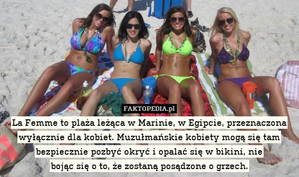 La Femme to plaża leżąca w Marinie, – La Femme to plaża leżąca w Marinie, w Egipcie, przeznaczona wyłącznie dla kobiet. Muzułmańskie kobiety mogą się tam bezpiecznie pozbyć okryć i opalać się w bikini, nie bojąc się o to, że zostaną posądzone o grzech.