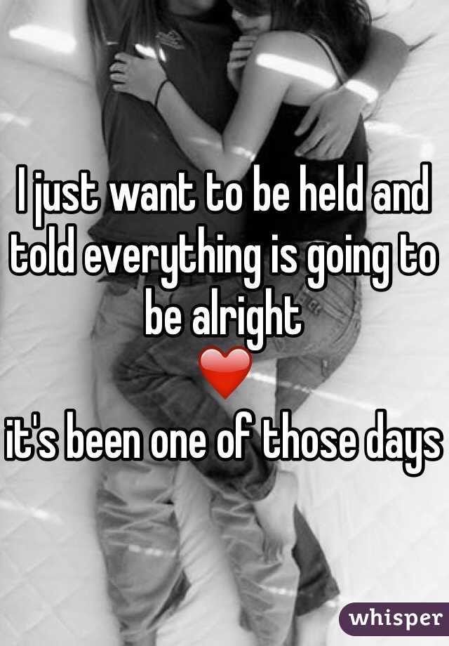 I Just Want To Be Held And Told Everything Is Going To Be Alright