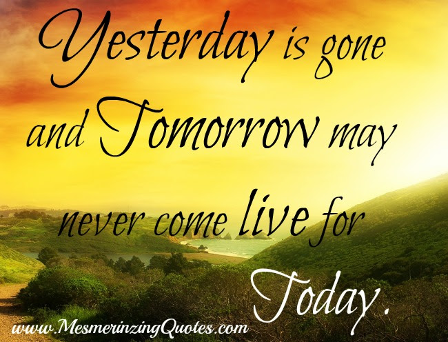Yesterday Is Gone Tomorrow May Never Come Mesmerizing Quotes