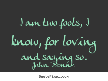 How To Make Picture Sayings About Love I Am Two Fools I Know For