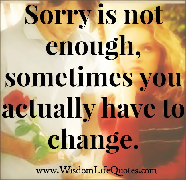 Sorry Is Not Enough Sometimes You Actually Have To Change Wisdom