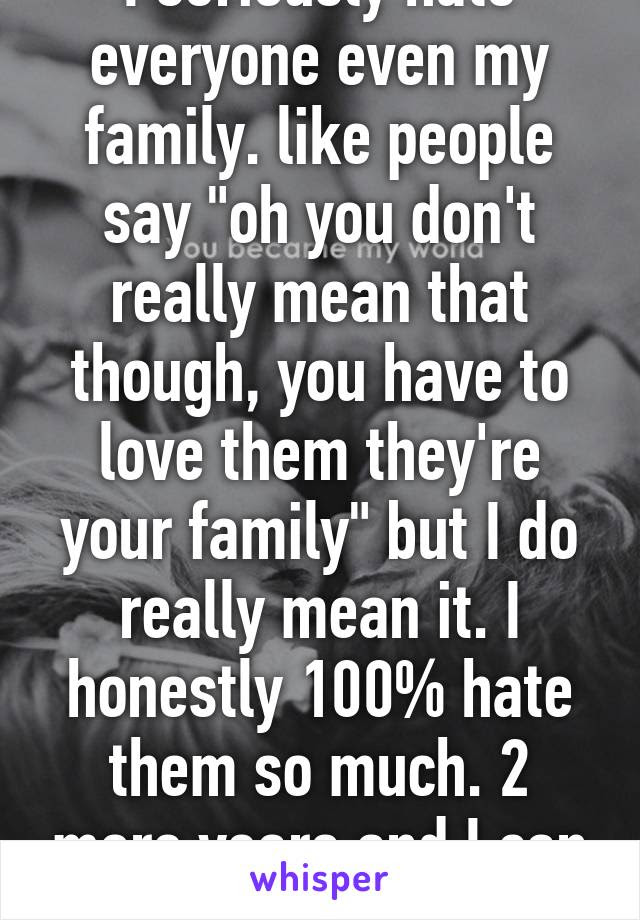 I Seriously Hate Everyone Even My Family Like People Say Oh You