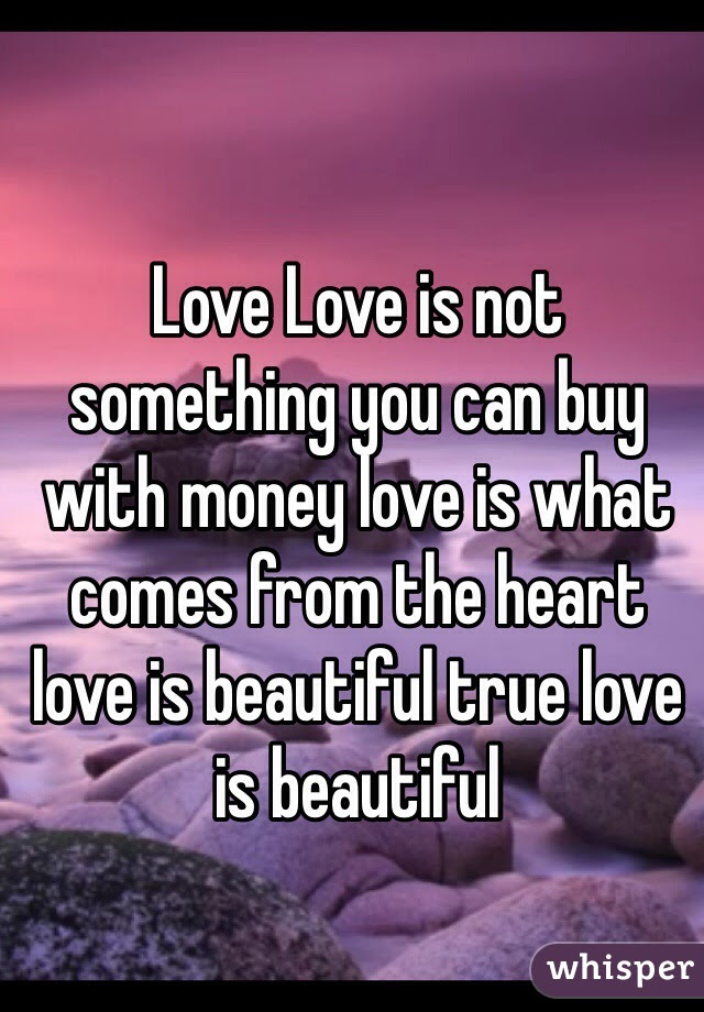 Love Love Is Not Something You Can Buy With Money Love Is What