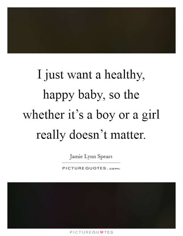 I Just Want A Healthy Happy Baby So The Whether Its A Boy Or