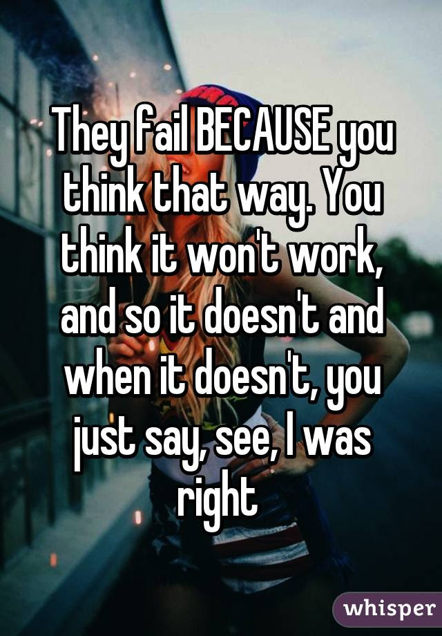 They Fail Because You Think That Way You Think It Wont Work And So It