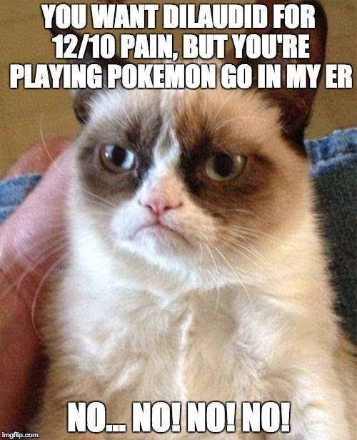 YOU WANT DILAUDID FOR 12/10 PAIN, BUT YOU'RE PLAYING POKEMON GO IN MY ER.  NO NO NO NO