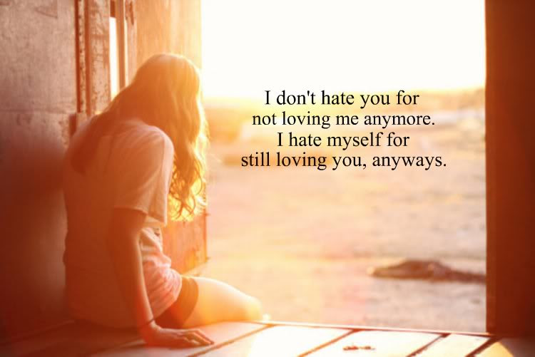 I Dont Hate You For Not Loving Me Anymore Break Up Quote