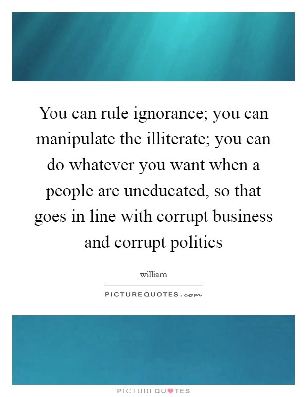 You Can Rule Ignorance You Can Manipulate The Illiterate You
