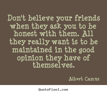 Albert Camus Picture Quotes Dont Believe Your Friends When They