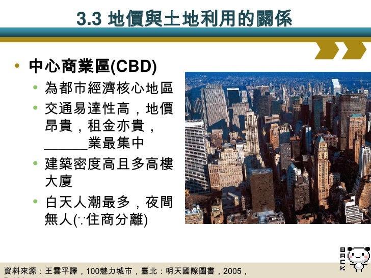 3.4 都市的內部結構  • 根據都市內部____________的機能分區   • 同心圓模式:通常與都市地價高低有關   • 扇形模式:與區域間的相容性與相斥性有關   • 多核心模式:與歷史發展過程中出現多個核心有關