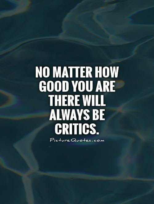 No Matter How Good You Are There Will Always Be Critics Picture Quotes
