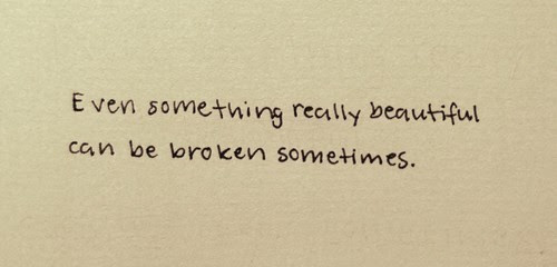 Even Something Really Beautiful Can Be Broken Sometimes